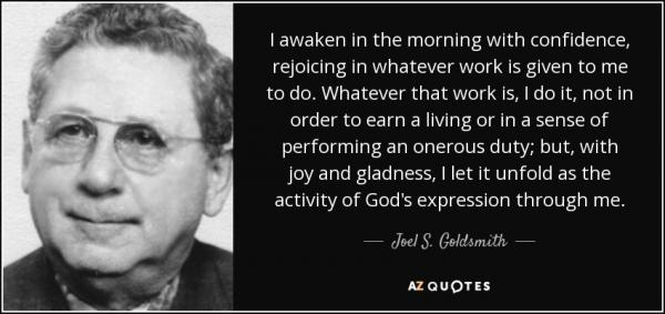 quote-i-awaken-in-the-morning-with-confidence-rejoicing-in-whatever-work-is-given-to-me-to-joel-s-goldsmith-133-64-27.thumb.jpg.ef002e49271bd04d8de7caf1cacb4e72.jpg